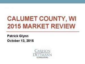 CALUMET COUNTY WI 2015 MARKET REVIEW Patrick Glynn
