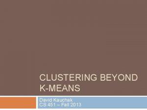 CLUSTERING BEYOND KMEANS David Kauchak CS 451 Fall