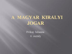 A MAGYAR KIRLYI JOGAR Prkay Julianna 6 osztly