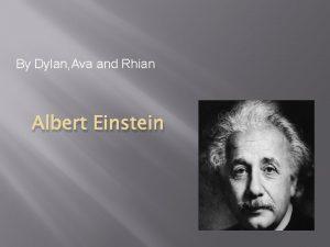 By Dylan Ava and Rhian Albert Einstein Albert