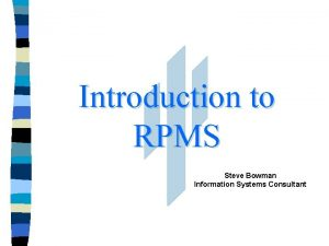 Introduction to RPMS Steve Bowman Information Systems Consultant