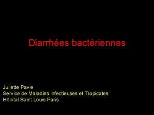 Diarrhes bactriennes Juliette Pavie Service de Maladies infectieuses