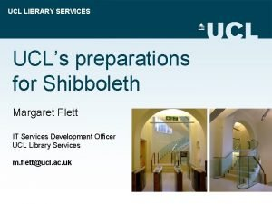 UCL LIBRARY SERVICES UCLs preparations for Shibboleth Margaret