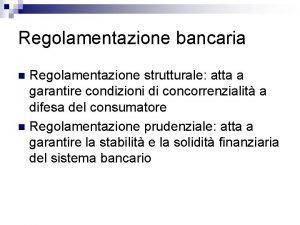 Regolamentazione bancaria Regolamentazione strutturale atta a garantire condizioni
