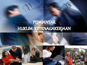PENGANTAR HUKUM KETENAGAKERJAAN 1 PENGERTIAN HKM TENAKER 2