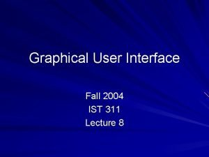 Graphical User Interface Fall 2004 IST 311 Lecture