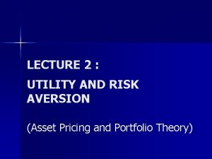 LECTURE 2 UTILITY AND RISK AVERSION Asset Pricing