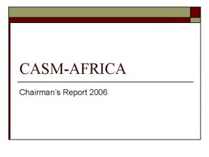 CASMAFRICA Chairmans Report 2006 Report items o o