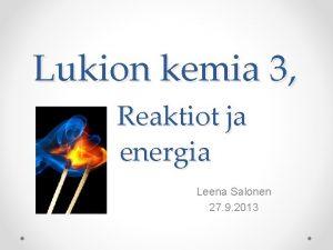 Lukion kemia 3 Reaktiot ja energia Leena Salonen