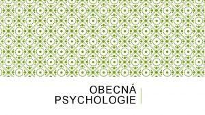 OBECN PSYCHOLOGIE OBECN PSYCHOLOGIE Teoretick disciplna kter studuje