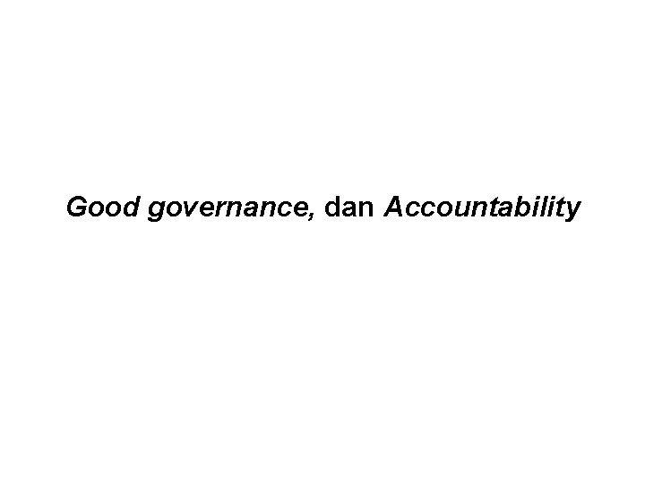 Good governance dan Accountability Good Governance Pengertian governance