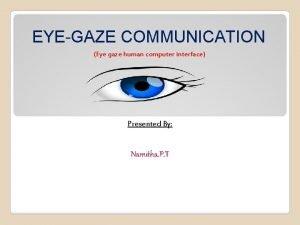 EYEGAZE COMMUNICATION Eye gaze human computer interface Presented