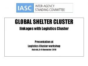 GLOBAL SHELTER CLUSTER linkages with Logistics Cluster Presentation
