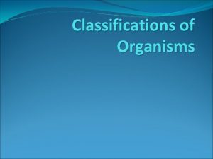 Classifications of Organisms Unicellular singlecelled Organisms with onlyone