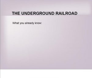 THE UNDERGROUND RAILROAD What you already know WHAT