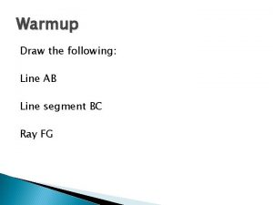 Warmup Draw the following Line AB Line segment