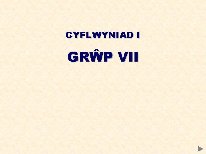 CYFLWYNIAD I GRP VII GRP VII CYNNWYS Tueddiadau