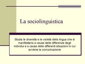 La sociolinguistica Studia le diversit e le variet