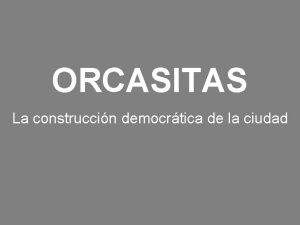 ORCASITAS La construccin democrtica de la ciudad POBLADORES