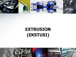 EXTRUSION EKSTUSI 1 EXTRUSION Merupakan proses kompresi dimana