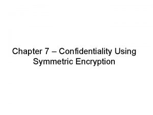 Chapter 7 Confidentiality Using Symmetric Encryption Confidentiality using