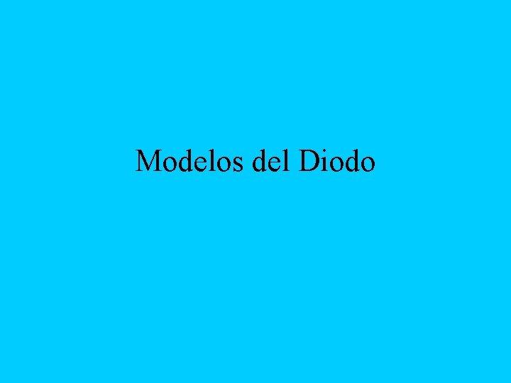 Modelos del Diodo MODELO REAL DEL DIODO nodo