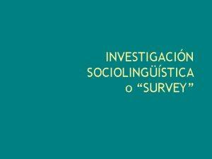 INVESTIGACIN SOCIOLINGSTICA o SURVEY Investigacin sociolingstica La lengua