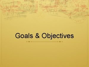 Goals Objectives Goals An ambition to achieve Goal