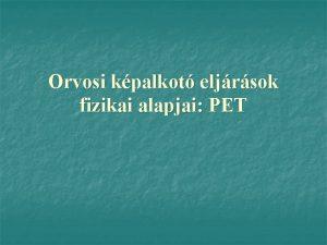 Orvosi kpalkot eljrsok fizikai alapjai PET PET pozitron