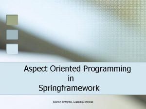 Aspect Oriented Programming in Springframework Marcin Jaworski ukasz