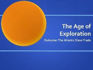 The Age of Exploration Outcome The Atlantic Slave