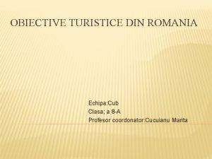 OBIECTIVE TURISTICE DIN ROMANIA Echipa Cub Clasa a