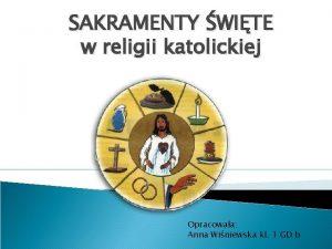 SAKRAMENTY WITE w religii katolickiej Opracowaa Anna Winiewska
