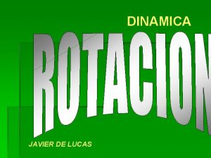 DINAMICA JAVIER DE LUCAS Dinmica de Rotacin Slido