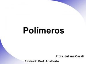 Polmeros Profa Juliana Casali Revisado Prof Adalberto Polmeros