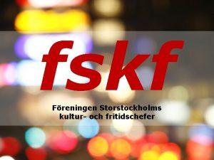 fskf Freningen Storstockholms kultur och fritidschefer Om fskf