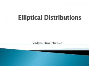 Elliptical Distributions Vadym Omelchenko Examples of the Elliptical