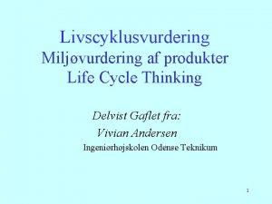 Livscyklusvurdering Miljvurdering af produkter Life Cycle Thinking Delvist