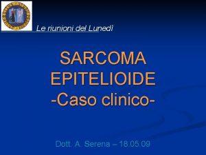 Le riunioni del Luned SARCOMA EPITELIOIDE Caso clinico