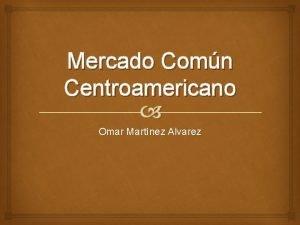 Mercado Comn Centroamericano Omar Martnez Alvarez El Mercado