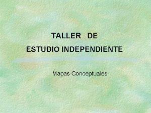 TALLER DE ESTUDIO INDEPENDIENTE Mapas Conceptuales Mapa conceptual
