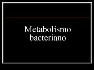 Metabolismo bacteriano Crecimiento y Metabolismo La replicacin de