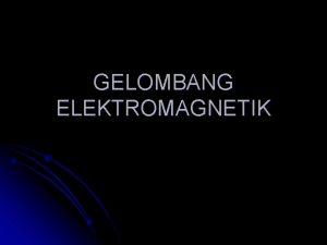 GELOMBANG ELEKTROMAGNETIK Apa itu Gelombang Gelombang adalah getaran