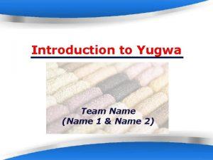 Introduction to Yugwa Team Name Name 1 Name