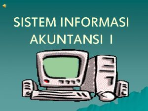 SISTEM INFORMASI AKUNTANSI I APAKAH SIA ITU Sistem