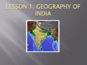 LESSON 1 GEOGRAPHY OF INDIA 1 India is
