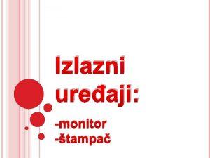 Izlazni ureaji monitor tampa Sadraj MONITOR ta je