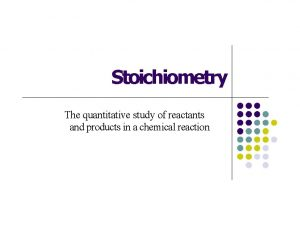 Stoichiometry The quantitative study of reactants and products