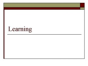 Learning Define Learning o Learning is a relatively