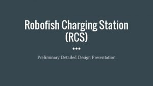 Robofish Charging Station RCS Preliminary Detailed Design Presentation